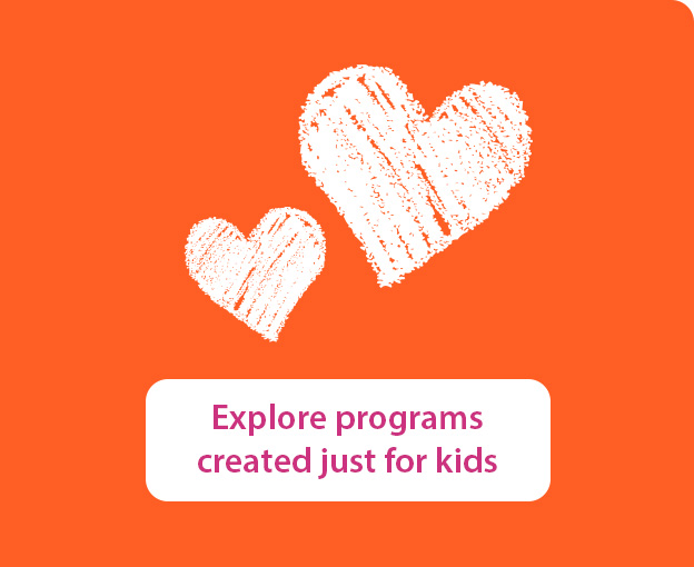 Discover programs created just for kids